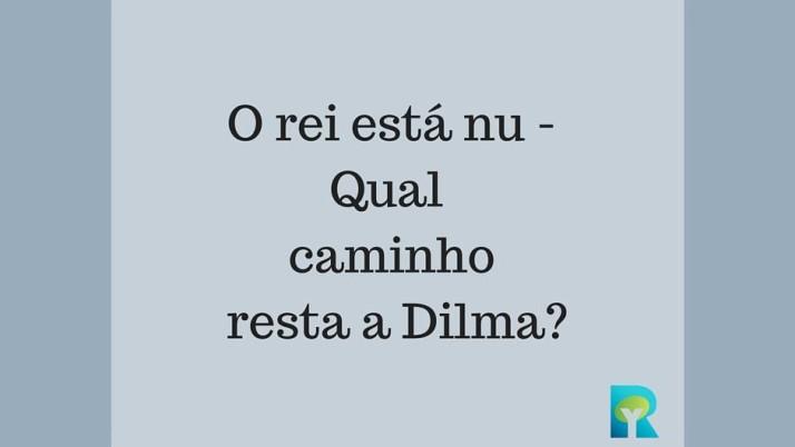 O rei está nu – Renunciar é o caminho que resta à Dilma